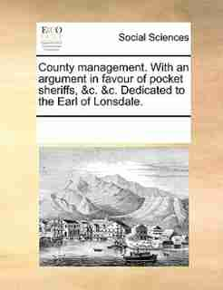 County Management. With An Argument In Favour Of Pocket Sheriffs, &c. &c. Dedicated To The Earl Of Lonsdale. by See Notes Multiple Contributors
