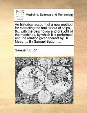 An Historical Account Of A New Method For Extracting The Foul Air Out Of Ships, &c. With The Description And Draught Of The Machines, By Which It Is P by Samuel Sutton