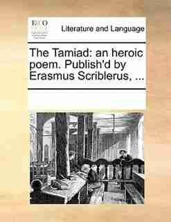 The Tamiad: An Heroic Poem. Publish'd By Erasmus Scriblerus, ... by See Notes Multiple Contributors