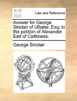 Book Answer For George Sinclair Of Ulbster, Esq; To The Petition Of Alexander Earl Of Caithness. by George Sinclair