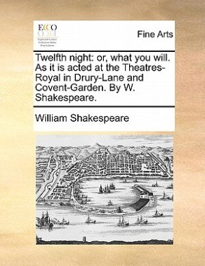 Twelfth Night: Or, What You Will. As It Is Acted At The Theatres-royal In Drury-lane And Covent-garden. By W. Shak by William Shakespeare