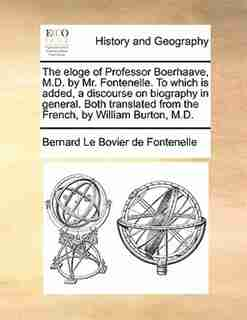 The Eloge Of Professor Boerhaave, M.d. By Mr. Fontenelle. To Which Is Added, A Discourse On Biography In General. Both Translated From The French, By William Burton, M.d. by Bernard Le Bovier de Fontenelle