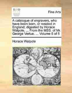 A Catalogue Of Engravers, Who Have Been Born, Or Resided In England; Digested By Horace Walpole, ... From The Mss. Of Mr. George Vertue. ...  Volume 5 Of 5 de Horace Walpole