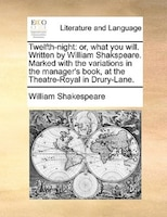 Twelfth-night: Or, What You Will. Written By William Shakspeare. Marked With The Variations In The…