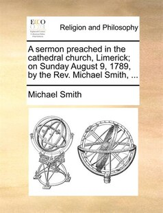 A Sermon Preached In The Cathedral Church, Limerick; On Sunday August 9, 1789, By The Rev. Michael Smith, ...