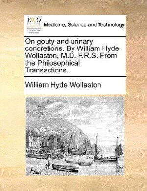 On Gouty And Urinary Concretions. By William Hyde Wollaston, M.d. F.r.s. From The Philosophical Transactions. by William Hyde Wollaston