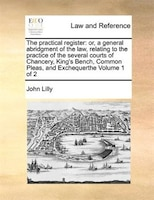 The Practical Register: Or, A General Abridgment Of The Law, Relating To The Practice Of The…