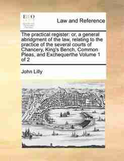 The Practical Register: Or, A General Abridgment Of The Law, Relating To The Practice Of The Several Courts Of Chancery, Ki by John Lilly
