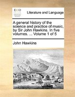 A General History Of The Science And Practice Of Music, By Sir John Hawkins. In Five Volumes…