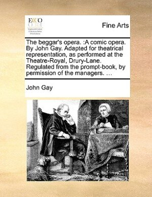 The Beggar's Opera.: A Comic Opera. By John Gay. Adapted For Theatrical Representation, As Performed At The Theatre-roya by John Gay
