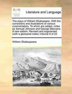 The Plays Of William Shakspeare. With The Corrections And Illustrations Of Various Commentators. To Which Are Added, Notes By Samuel Johnson And George Steevens. A New Edition. Revised And Augmented (with A Glossarial Index)  Volume 9 Of 23 by William Shakespeare