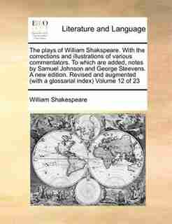 The Plays Of William Shakspeare. With The Corrections And Illustrations Of Various Commentators. To Which Are Added, Notes By Samuel Johnson And George Steevens. A New Edition. Revised And Augmented (with A Glossarial Index)  Volume 12 Of 23 by William Shakespeare