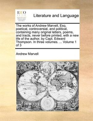 The Works Of Andrew Marvell, Esq. Poetical, Controversial, And Political, Containing Many Original Letters, Poems, And Tracts, Never Before Printed, With A New Life Of The Author, By Capt. Edward Thompson. In Three Volumes. ...  Volume 1 Of 3 by Andrew Marvell