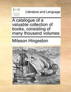 A Catalogue Of A Valuable Collection Of Books, Consisting Of Many Thousand Volumes