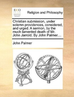 Book Christian Submission, Under Solemn Providences, Considered, And Urged. A Sermon,  By The Much… by John Palmer