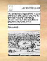 The Student's Companion: The Reason Of The Laws Of England. Shewing The Principal Reasons And…