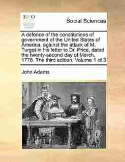 A Defence Of The Constitutions Of Government Of The United States Of America, Against The Attack Of M. Turgot In His Letter To Dr. Price, Dated The Twenty-second Day Of March, 1778.  The Third Edition. Volume 1 Of 3 by John Adams