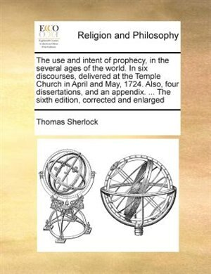 The Use And Intent Of Prophecy, In The Several Ages Of The World. In Six Discourses, Delivered At The Temple Church In April And May, 1724. Also, Four Dissertations, And An Appendix. ... The Sixth Edition, Corrected And Enlarged by Thomas Sherlock