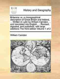 Britannia: Or, A Chorographical Description Of Great Britain And Ireland, ... Written In Latin By William Camd by William Camden