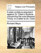 A Plain Scripture-argument Against Dr. Clark's Doctrine Concerning The Ever-blessed Trinity; In A…
