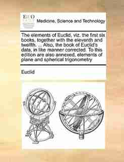 The Elements Of Euclid, Viz. The First Six Books, Together With The Eleventh And Twelfth. ... Also, The Book Of Euclid's Data, In Like Manner Corrected. To This Edition Are Also Annexed, Elements Of Plane And Spherical Trigonometry by Euclid
