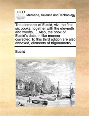 The Elements Of Euclid, Viz. The First Six Books, Together With The Eleventh And Twelfth. ... Also, The Book Of Euclid's Data, In Like Manner Corrected.to This Third Edition Are Also Annexed, Elements Of Trigonometry. by Euclid