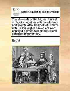 The Elements Of Euclid, Viz. The First Six Books, Together With The Eleventh And Twelfth. Also The Book Of Euclid's Data To This Eighth Edition Are Also Annexed Elements Of Plain [sic] And Spherical Trigonometry. by Euclid