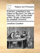 A Sermon, Preached In The Chapel At Stourport, The 26th Of February, 1797, On The Death Of Mrs…