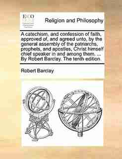 A Catechism, And Confession Of Faith, Approved Of, And Agreed Unto, By The General Assembly Of The Patriarchs, Prophets, And Apostles, Christ Himself Chief Speaker In And Among Them. ... By Robert Barclay. The Tenth Edition. by Robert Barclay