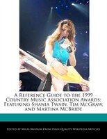A Reference Guide To The 1999 Country Music Association Awards: Featuring Shania Twain, Tim Mcgraw…