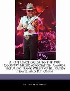A Reference Guide To The 1988 Country Music Association Awards: Featuring Hank Williams Jr., Randy Travis, And K.t. Oslin by Miles Branum