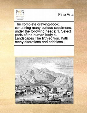 The Complete Drawing-book; Containing Many Curious Specimens, Under The Following Heads: 1. Select Parts Of The Human Body  4. Landscapes The Fifth Edition. With Many Alterations And Addit by See Notes Multiple Contributors