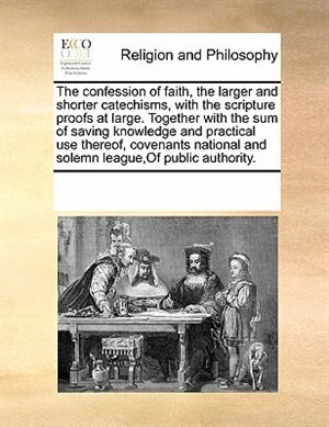 The Confession Of Faith, The Larger And Shorter Catechisms, With The Scripture Proofs At Large. Together With The Sum Of Saving Knowledge And Practical Use Thereof, Covenants National And Solemn League,of Public Authority. by See Notes Multiple Contributors