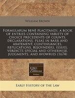 Formularum Benè Placitandi. A Book Of Entries Containing Variety Of Choice Precedents Of Counts…