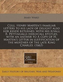 Book Coll. Henry Marten's Familiar Letters To His Lady Of Delight Also Her Kinde Returnes; With His… by Mary Ward