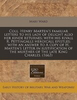 Coll. Henry Marten's Familiar Letters To His Lady Of Delight Also Her Kinde Returnes; With His…
