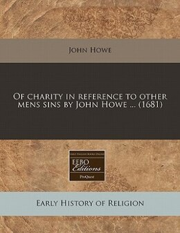 Book Of Charity In Reference To Other Mens Sins By John Howe ... (1681) by John Howe