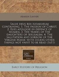 Salue Deus Rex Iudaeorum Containing, 1. The Passion Of Christ, 2. Eues Apologie In Defence Of Women…