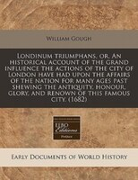Londinum Triumphans, Or, An Historical Account Of The Grand Influence The Actions Of The City Of…