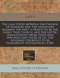 The Case Stated Between The Church Of England And The Dissenters Wherein The First Is Prov'd To Be The Onely True Church, And The Latter Demonstrated From Their Own Writings And Those Of All The Reformed Churches To Be Downright Schismaticks (1700) by D.d E. S