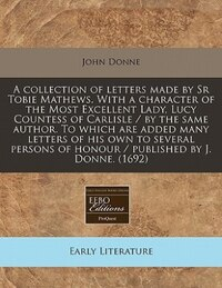 A Collection Of Letters Made By Sr Tobie Mathews. With A Character Of The Most Excellent Lady, Lucy…