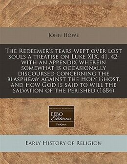 Book The Redeemer's Tears Wept Over Lost Souls A Treatise On Luke Xix, 41, 42: With An Appendix Wherein… by John Howe