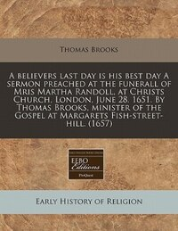 A Believers Last Day Is His Best Day A Sermon Preached At The Funerall Of Mris Martha Randoll, At…