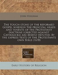 The Touch-stone Of The Reformed Gospel Wherein The Principal Heads And Tenents Of The Protestant…