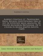 Alberici Gentilis J.C. Professoris Regii, Regales disputationes tres id est, de potestate regis…