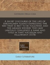 A Short Discourse Of The Life Of Seruingmen Plainly Expressing The Way That Is Best To Be Followed…