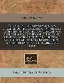 The Sectaries Downfall: Or, A Treatise Of The Calling Of Ministers Wherein The Orthodox Clergie Are Approved To Be The Onel by William Harvey