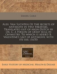 Alex. Van Suchten Of The Secrets Of Antimony In Two Treatises. Translated Out Of High-dutch By Dr…