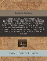 Duties Of Communicants, Or A Treatise, Teaching Such As Purpose To Receiue The Sacrament Of The…