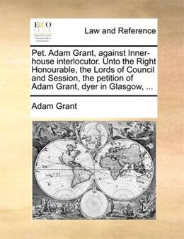 Book Pet. Adam Grant, Against Inner-house Interlocutor. Unto The Right Honourable, The Lords Of Council… by Adam Grant